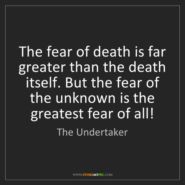 The Undertaker: The fear of death is far greater than the death itself....