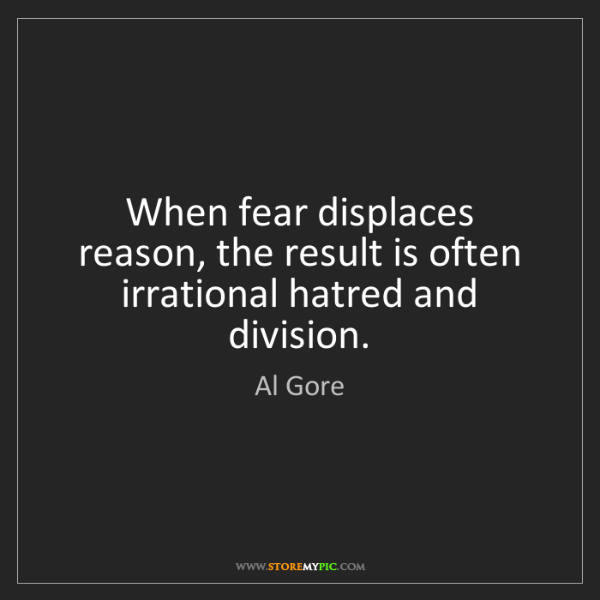 Al Gore: When fear displaces reason, the result is often irrational...