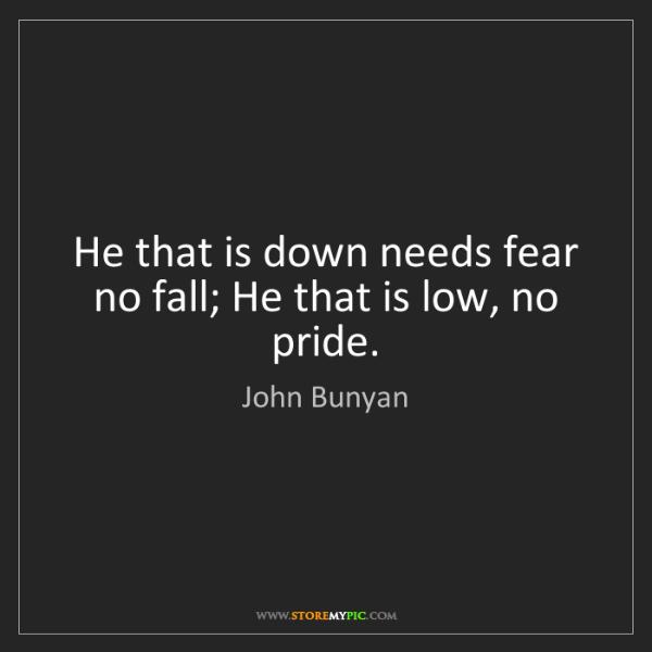 John Bunyan: He that is down needs fear no fall; He that is low, no...