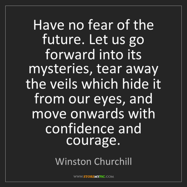 Winston Churchill: Have no fear of the future. Let us go forward into its...