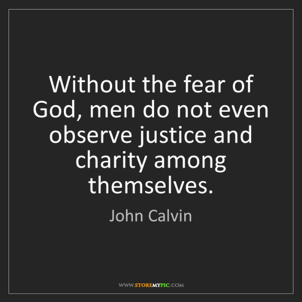 John Calvin: Without the fear of God, men do not even observe justice...