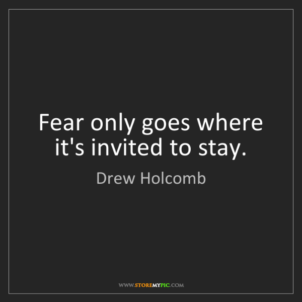Drew Holcomb: Fear only goes where it's invited to stay.