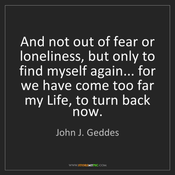 John J. Geddes: And not out of fear or loneliness, but only to find myself...