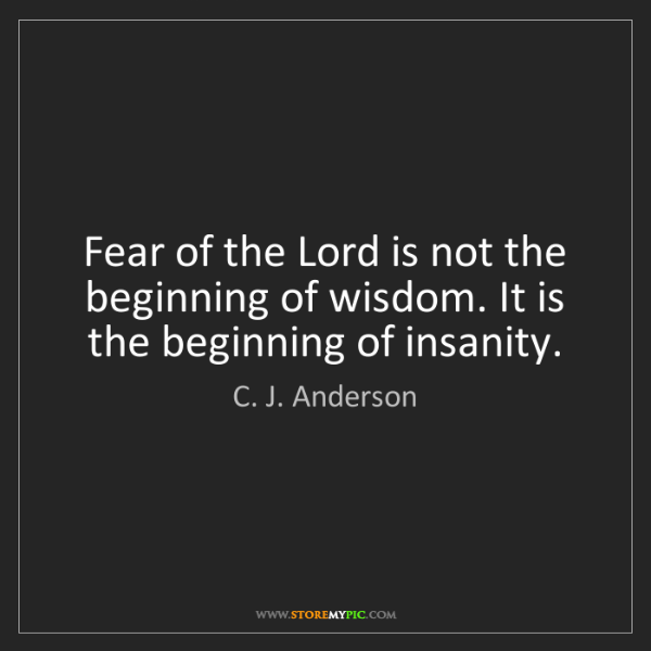 C. J. Anderson: Fear of the Lord is not the beginning of wisdom. It is...