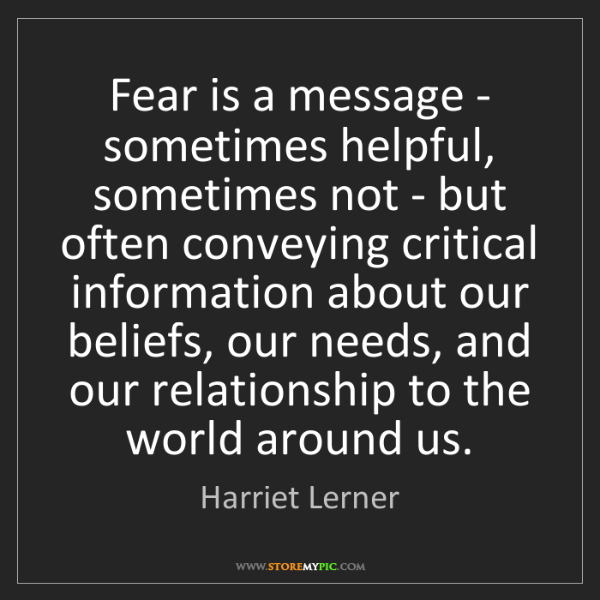Harriet Lerner: Fear is a message - sometimes helpful, sometimes not...