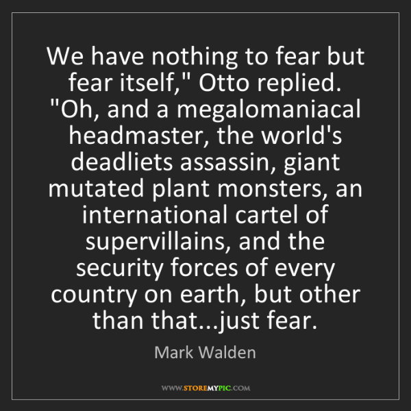 "Mark Walden: We have nothing to fear but fear itself,"" Otto replied...."