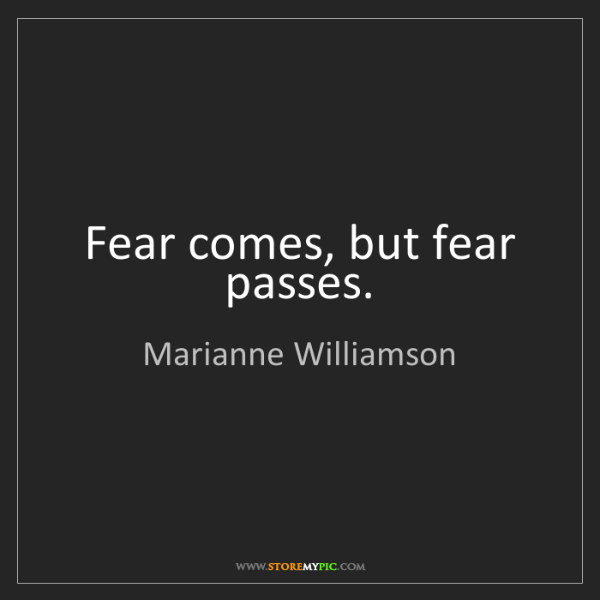 Marianne Williamson: Fear comes, but fear passes.