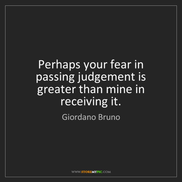 Giordano Bruno: Perhaps your fear in passing judgement is greater than...