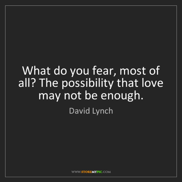 David Lynch: What do you fear, most of all? The possibility that love...