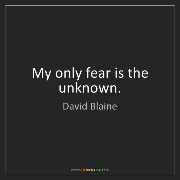 David Blaine: My only fear is the unknown.