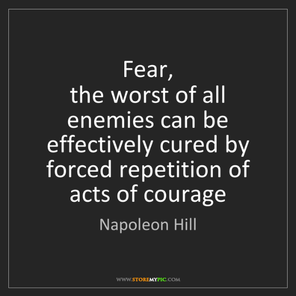 Napoleon Hill: Fear,   the worst of all enemies can be effectively cured...