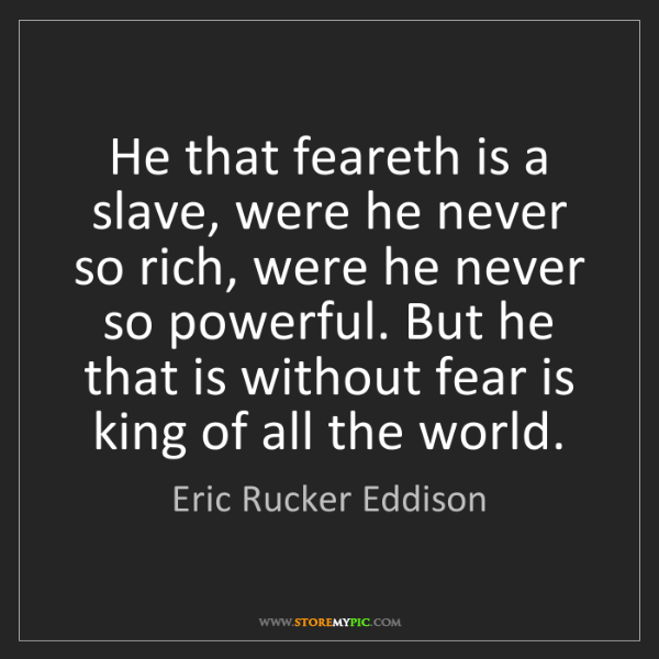 Eric Rucker Eddison: He that feareth is a slave, were he never so rich, were...