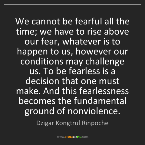 Dzigar Kongtrul Rinpoche: We cannot be fearful all the time; we have to rise above...