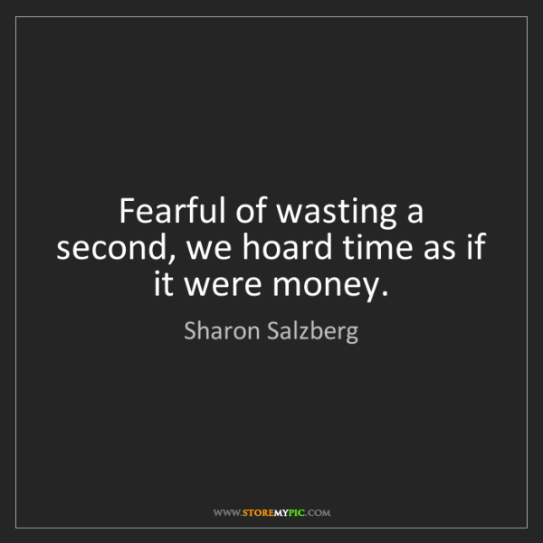 Sharon Salzberg: Fearful of wasting a second, we hoard time as if it were...
