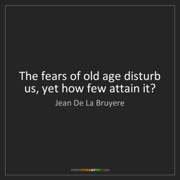Jean De La Bruyere: The fears of old age disturb us, yet how few attain it?