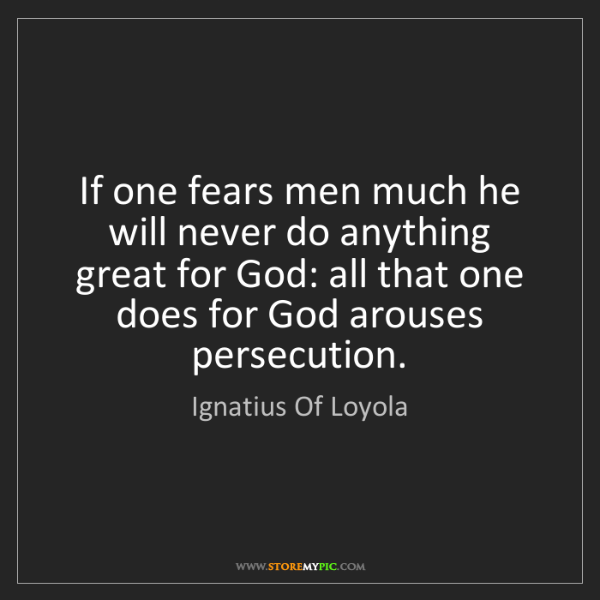 Ignatius Of Loyola: If one fears men much he will never do anything great...