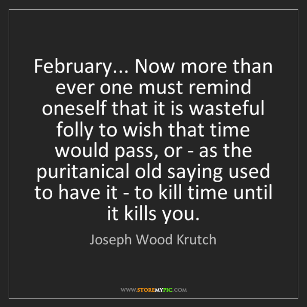 Joseph Wood Krutch: February... Now more than ever one must remind oneself...