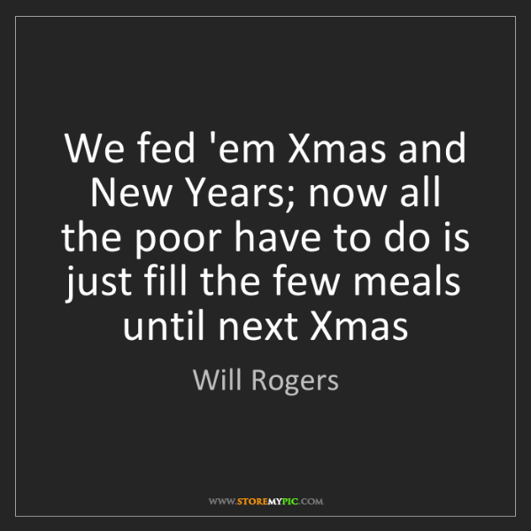 Will Rogers: We fed 'em Xmas and New Years; now all the poor have...