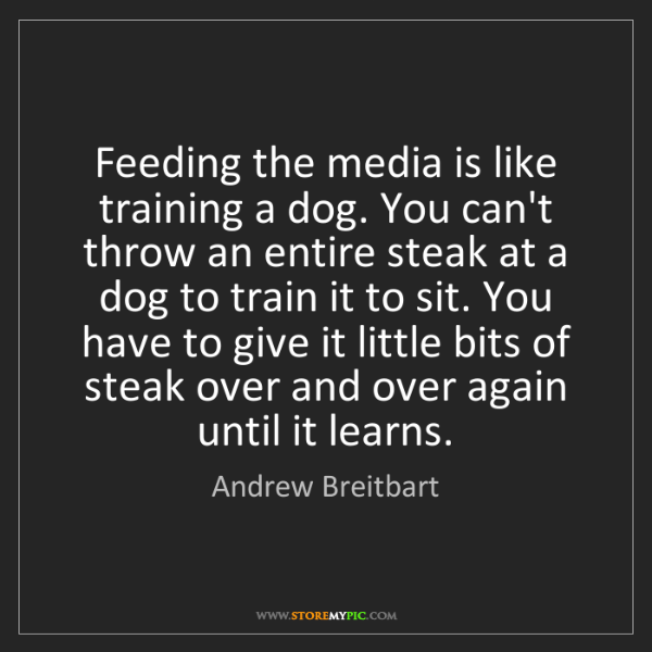 Andrew Breitbart: Feeding the media is like training a dog. You can't throw...