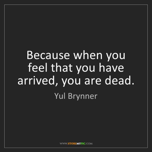 Yul Brynner: Because when you feel that you have arrived, you are...