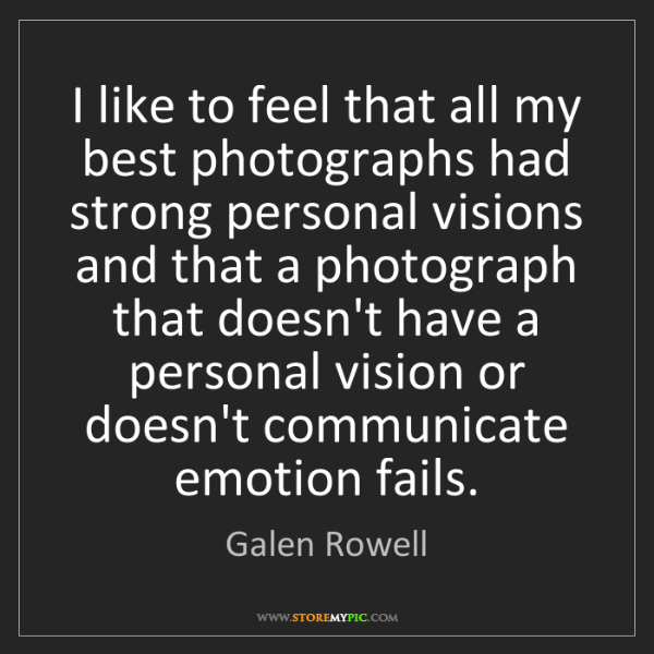 Galen Rowell: I like to feel that all my best photographs had strong...