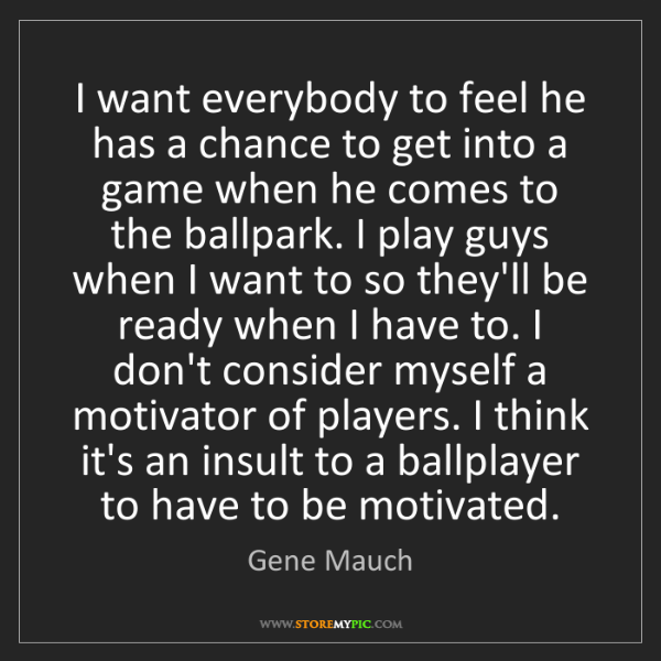 Gene Mauch: I want everybody to feel he has a chance to get into...