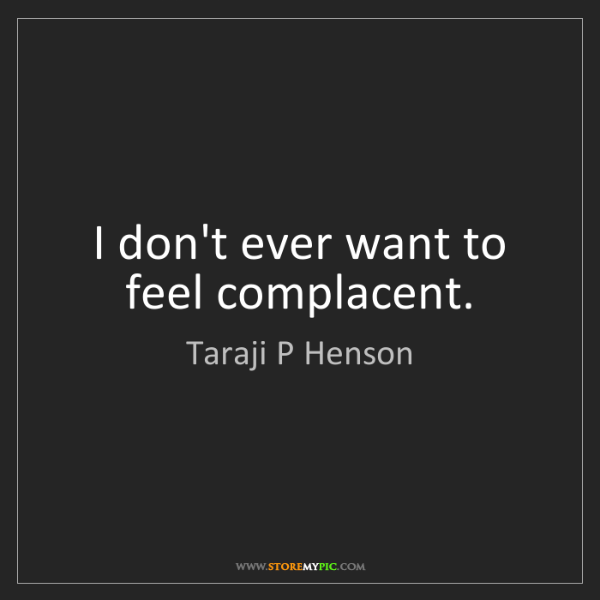 Taraji P Henson: I don't ever want to feel complacent.