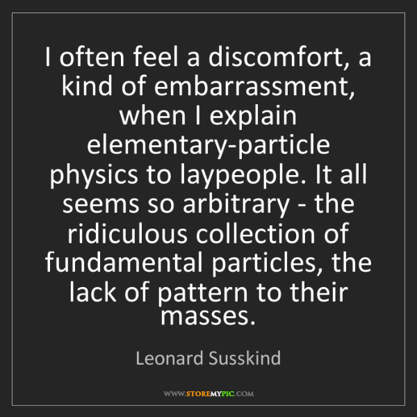 Leonard Susskind: I often feel a discomfort, a kind of embarrassment, when...