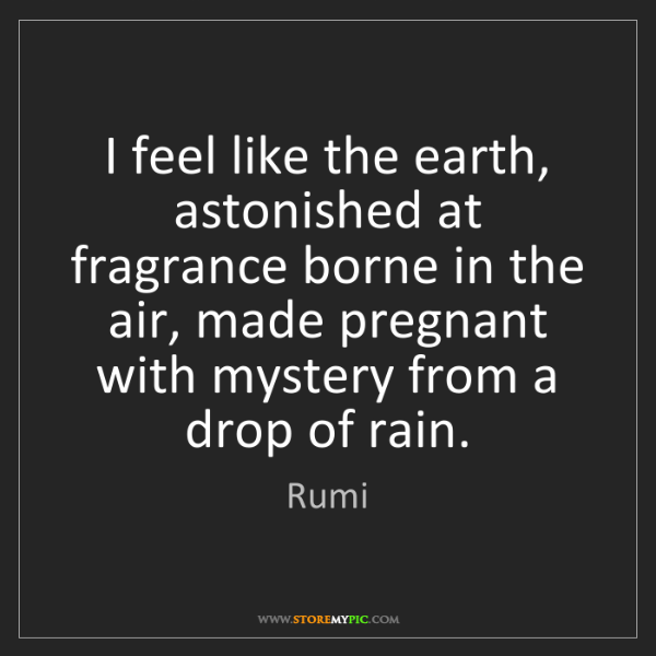Rumi: I feel like the earth, astonished at fragrance borne...