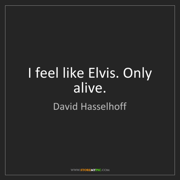 David Hasselhoff: I feel like Elvis. Only alive.