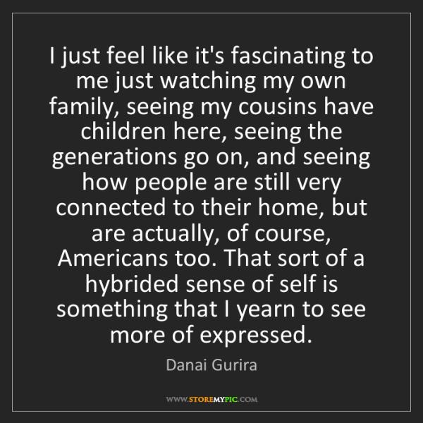 Danai Gurira: I just feel like it's fascinating to me just watching...