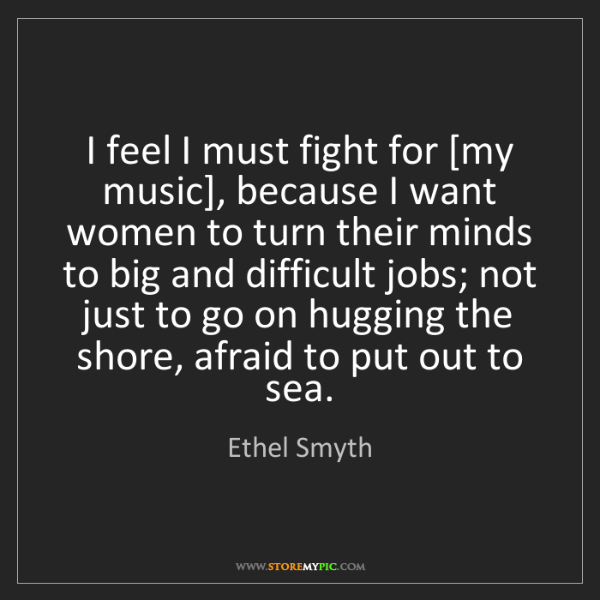 Ethel Smyth: I feel I must fight for [my music], because I want women...