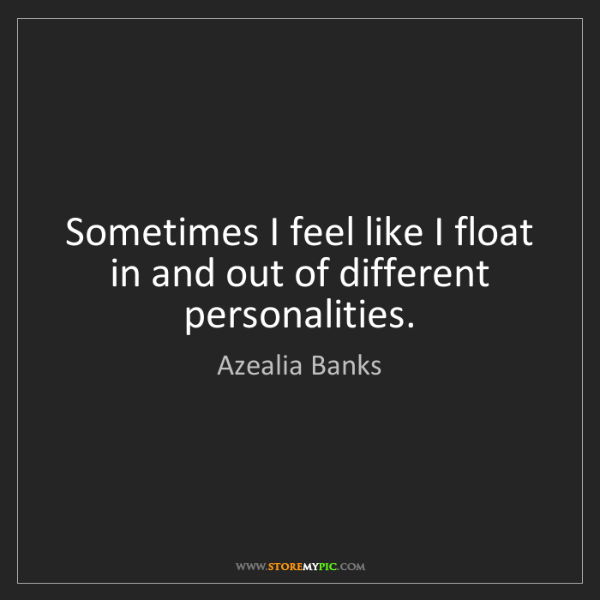 Azealia Banks: Sometimes I feel like I float in and out of different...