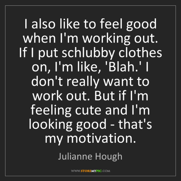 Julianne Hough: I also like to feel good when I'm working out. If I put...