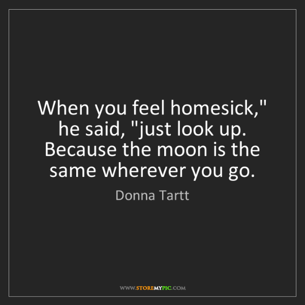 """Donna Tartt: When you feel homesick,"""" he said, """"just look up. Because..."""