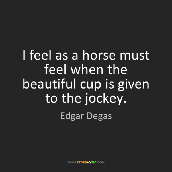Edgar Degas: I feel as a horse must feel when the beautiful cup is...
