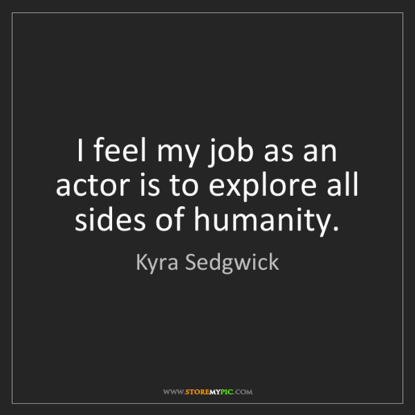 Kyra Sedgwick: I feel my job as an actor is to explore all sides of...