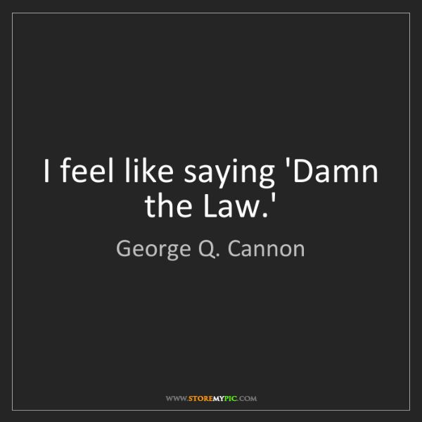 George Q. Cannon: I feel like saying 'Damn the Law.'