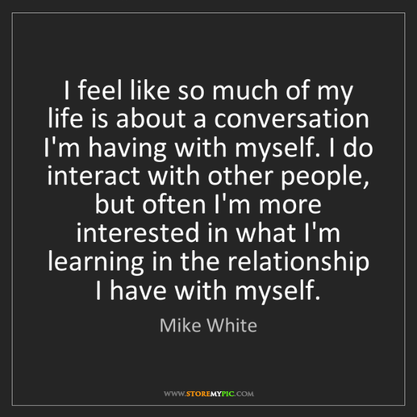 Mike White: I feel like so much of my life is about a conversation...