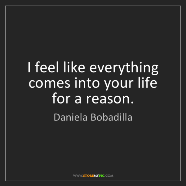 Daniela Bobadilla: I feel like everything comes into your life for a reason.