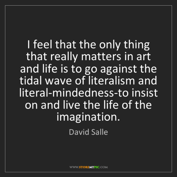 David Salle: I feel that the only thing that really matters in art...
