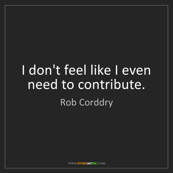 Rob Corddry: I don't feel like I even need to contribute.