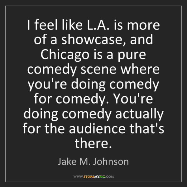 Jake M. Johnson: I feel like L.A. is more of a showcase, and Chicago is...
