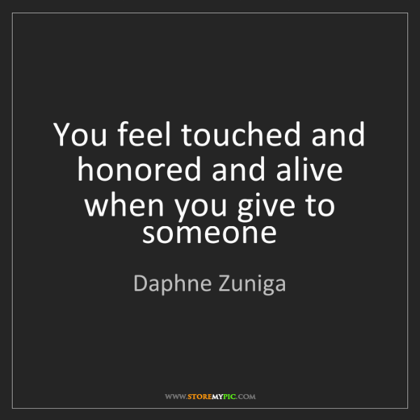 Daphne Zuniga: You feel touched and honored and alive when you give...