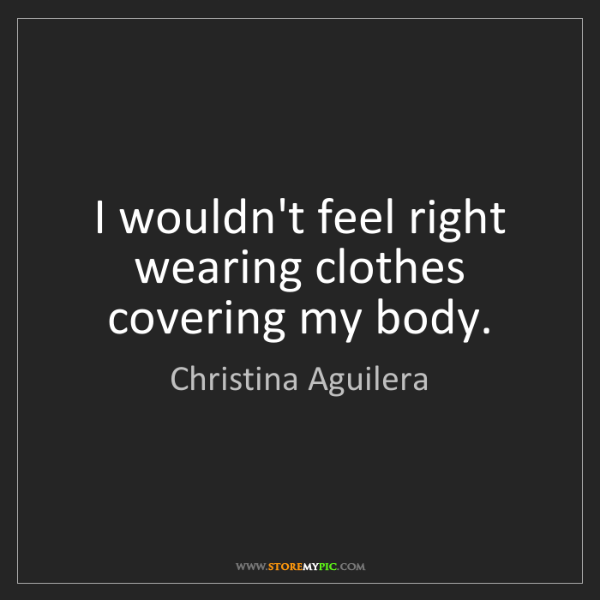Christina Aguilera: I wouldn't feel right wearing clothes covering my body.