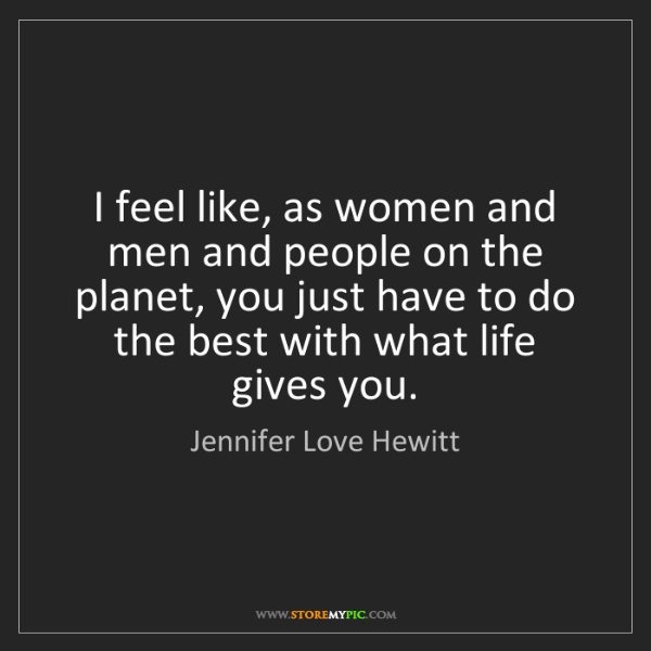 Jennifer Love Hewitt: I feel like, as women and men and people on the planet,...