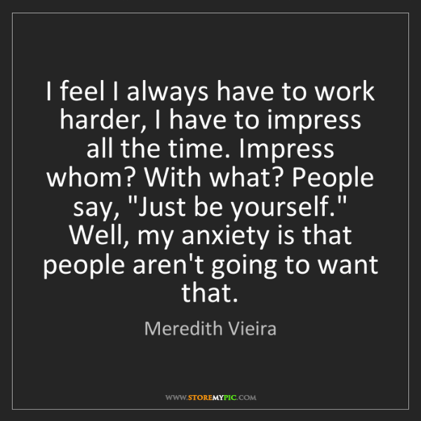Meredith Vieira: I feel I always have to work harder, I have to impress...