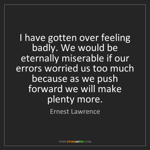 Ernest Lawrence: I have gotten over feeling badly. We would be eternally...