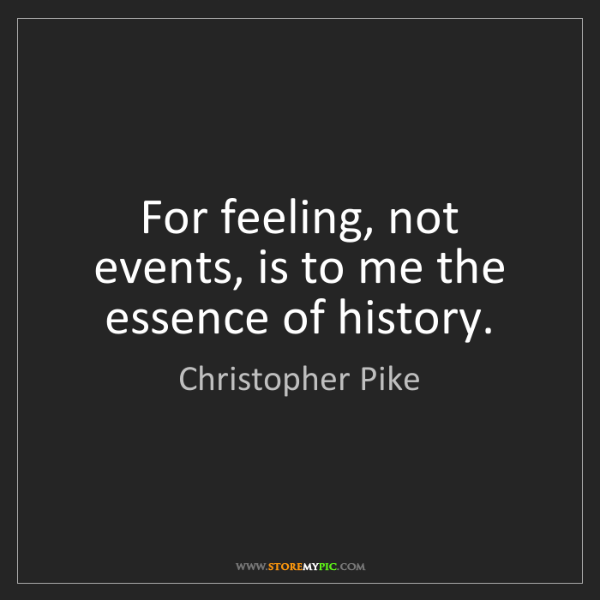 Christopher Pike: For feeling, not events, is to me the essence of history.