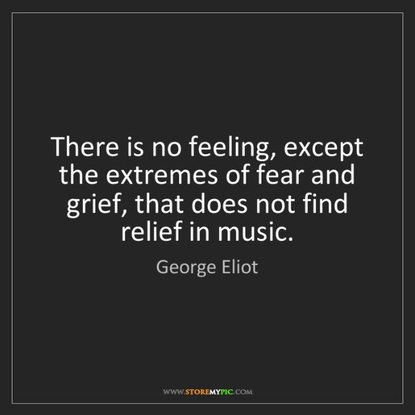 George Eliot: There is no feeling, except the extremes of fear and...